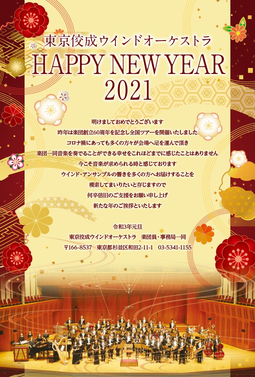 東京構成ウインドオーケストラ HAPPY NEW YEAR 2021 あけましておめでとうございます 削片は楽団創立60周年を記念し全国ツアーを開催いたしました コロナ禍にあっても多くの方々が会場へ足を運んで頂き 楽団一同音楽を奏でることができる幸せをこれほどまでに感じたことはありません 今こそ音楽が求められるときと感じております ウインド・アンサンブルの響きを多くの方へお届けすることを 模索してまいりたいと存じますので 何卒倍旧のご支援をお願い申し上げ 新たな歳のご挨拶といたします。 令和3年元旦 東京佼成ウインドオーケストラ 楽団員・事務局一同