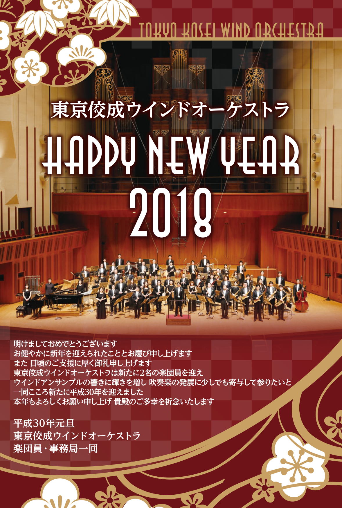 明けましておめでとうございます お健やかに新年を迎えられたこととお慶び申し上げます また 日頃のご支援に厚く御礼申し上げます 東京佼成ウインドオーケストラは新たに2名の楽団員を迎え ウインドアンサンブルの響きに輝きを増し 吹奏楽の発展に少しでも寄与して参りたいと 一同こころ新たに平成30年を迎えました 本年もよろしくお願い申し上げ 貴殿のご多幸を祈念いたします  平成30年元旦 東京佼成ウインドオーケストラ 楽団員・事務局一同